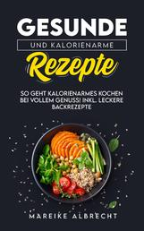 Gesunde und kalorienarme Rezepte - So geht kalorienarmes Kochen bei vollem Genuss! Incl. Leckere Backrezepte. Clever kochen, mit Genuss abnehmen.