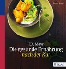 Peter Mayr: F.X. Mayr: Die gesunde Ernährung nach der Kur
