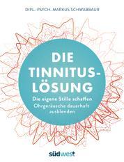 Die Tinnitus-Lösung - Die eigene Stille schaffen - Ohrgeräusche dauerhaft ausblenden