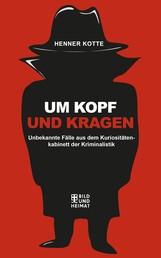 Um Kopf und Kragen - Unbekannte Fälle aus dem Kuriosiätetenkabinett der Kriminalistik