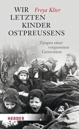 Wir letzten Kinder Ostpreußens - Zeugen einer vergessenen Generation