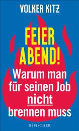 Feierabend! - Warum man für seinen Job nicht brennen muss. Streitschrift für mehr Gelassenheit und Ehrlichkeit im Arbeitsleben