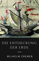 Wilhelm Cremer: Die Entdeckung der Erde - Wie Christoph Kolumbus, James Cook, Francis Drake und andere große Entdecker die Kontinente erschlossen