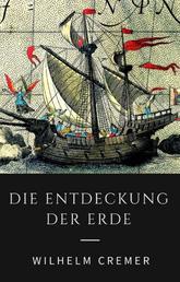 Die Entdeckung der Erde - Wie Christoph Kolumbus, James Cook, Francis Drake und andere große Entdecker die Kontinente erschlossen - Illustrierte Ausgabe