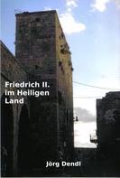 Jörg Dendl: Friedrich II. im Heiligen Land