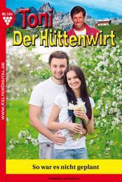 Toni der Hüttenwirt 104 – Heimatroman - So war es nicht geplant