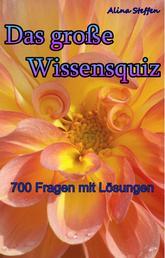 Das große Wissensquiz - - 700 Fragen mit Lösungen -
