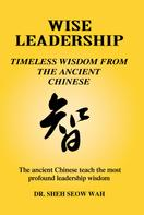 Sheh Seow Wah: Wise Leadership: Timeless Wisdom from the Ancient Chinese
