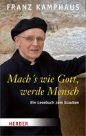 Franz Kamphaus: Mach's wie Gott, werde Mensch