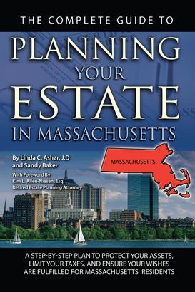 The Complete Guide to Planning Your Estate In Massachusetts A Step-By-Step Plan to Protect Your Assets, Limit Your Taxes, and Ensure Your Wishes Are Fulfilled for Massachusetts Residents