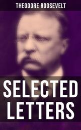 Selected Letters of Theodore Roosevelt - Touching and Emotional Correspondence of the Former President with Alice, Theodore III, Kermit, Ethel, Archibald, and Quentin From Their Early Childhood Until Their Adulthood