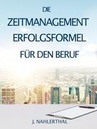 J. Nahlerthal: ZEITMANAGEMENT IM BERUF: Zeitmanagement lernen und den Job in halber Zeit einfach, entspannt und mit sehr gutem Ergebnis erledigen!