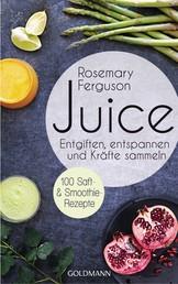 Juice - Entgiften, Entspannen und Kräfte sammeln - 100 Saft- und Smoothie-Rezepte