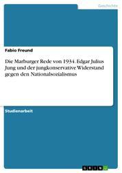 Die Marburger Rede von 1934. Edgar Julius Jung und der jungkonservative Widerstand gegen den Nationalsozialismus