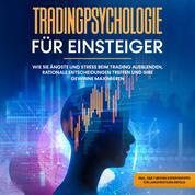 Tradingpsychologie für Einsteiger: Wie Sie Ängste und Stress beim Trading ausblenden, rationale Entscheidungen treffen und Ihre Gewinne maximieren - inkl. der 7 besten Expertentipps für langf