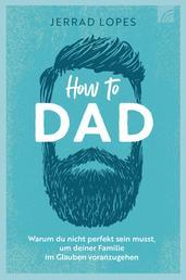 How to Dad - Warum du nicht perfekt sein musst, um deiner Familie im Glauben voranzugehen