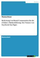 Thomas Braun: Bedeutung von Brand Communities für die (Online-) Markenführung. Der Nutzen von Facebook Fan Pages