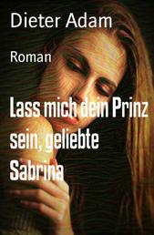 Lass mich dein Prinz sein, geliebte Sabrina - Roman