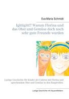 Eva-Maria Schmidt: Igittigitt!? Warum Florina und das Obst und Gemüse doch noch sehr gute Freunde wurden