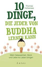 10 Dinge, die jeder von Buddha lernen kann - Mehr Gelassenheit, Glück und Liebe ins Leben bringen