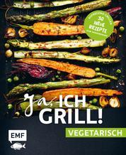 Ja, ich grill! – vegetarisch – 30 neue Rezepte zum Niederknien - Aufregend grillen mit Gemüse!