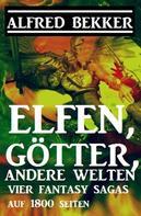 Alfred Bekker: Vier Fantasy-Sagas: Elfen, Götter, andere Welten: 1800 Seiten Fantasy ★★