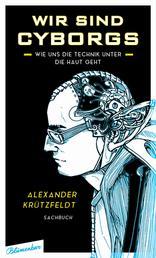 Wir sind Cyborgs - Wie uns die Technik unter die Haut geht
