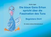 Die blaue Gans Erhan spricht über die Faszination des Tuns - Begeistere Dich!