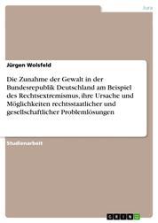 Die Zunahme der Gewalt in der Bundesrepublik Deutschland am Beispiel des Rechtsextremismus, ihre Ursache und Möglichkeiten rechtsstaatlicher und gesellschaftlicher Problemlösungen