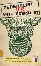 Federalist vs. Anti-Federalist: The Great Debate (Complete Articles & Essays in One Volume) - Words that Traced the Path of the Nation - Founding Fathers' Political and Philosophical Debate, Their Opinions and Arguments about the Constitution