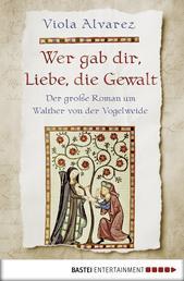 Wer gab dir, Liebe, die Gewalt - Der große Roman um Walther von der Vogelweide