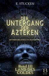 Der Untergang der Azteken. Band III - Land des Goldes