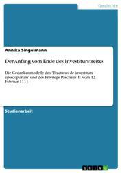 Der Anfang vom Ende des Investiturstreites - Die Gedankenmodelle des 'Tractatus de investitura episcoporum' und des Privilegs Paschalis' II. vom 12. Februar 1111