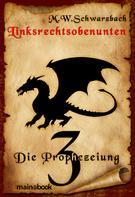 M.W. Schwarzbach: Linksrechtsobenunten - Band 3: Die Prophezeiung