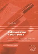 Michael Draksal: Verlagsgründung in Deutschland – Buchverlag, eBooks, Musikverlag, Modeverlag, Klingeltöne, Software, Fotos und mehr