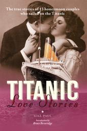 Titanic Love Stories - The true stories of 13 honeymoon couples who sailed on the Titanic