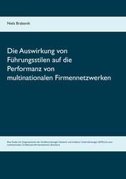Die Auswirkung von Führungsstilen auf die Performanz von multinationalen Firmennetzwerken - Eine Studie mit Organisationen der Größenordnungen kleinerer und mittlerer Unternehmungen (KMU) bis zum multinationalen Großkonzernfirmennetzwerk (Konzern)