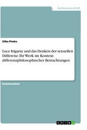 Luce Irigaray und das Denken der sexuellen Differenz: Ihr Werk im Kontext differenzphilosophischer Betrachtungen