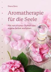 Aromatherapie für die Seele - Mit natürlichen Düften das eigene Selbst entfalten