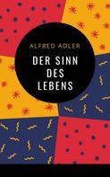 Alfred Adler: Alfred Adler - Der Sinn des Lebens