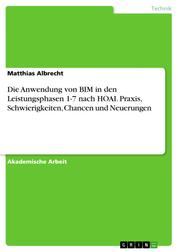 Die Anwendung von BIM in den Leistungsphasen 1-7 nach HOAI. Praxis, Schwierigkeiten, Chancen und Neuerungen