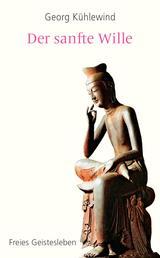 Der sanfte Wille - Vom Gedachten zum Denken, vom Gefühlten zum Fühlen, vom Gewollten zum Willen