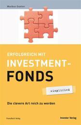 Erfolgreich mit Investmentfonds - simplified - Die clevere Art reich zu werden