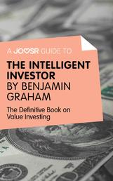 A Joosr Guide to... Intelligent Investor by Benjamin Graham - The Definitive Book on Value Investing - A Book of Practical Counsel