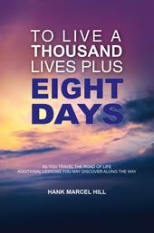 TO LIVE A THOUSAND LIVES PLUS EIGHT DAYS - AS YOU TRAVEL THE ROAD OF LIFE - ADDITIONAL LESSONS YOU MAY DISCOVER ALONG THE WAY