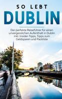 Katja Sonnenberg: So lebt Dublin: Der perfekte Reiseführer für einen unvergesslichen Aufenthalt in Dublin inkl. Insider-Tipps, Tipps zum Geldsparen und Packliste