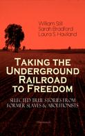 William Still: Taking the Underground Railroad to Freedom – Selected True Stories from Former Slaves & Abolitionists (Illustrated)