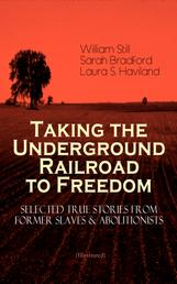 Taking the Underground Railroad to Freedom – Selected True Stories from Former Slaves & Abolitionists (Illustrated) - Collected Record of Authentic Narratives, Facts & Letters: True Life Stories of Runaway Slaves and the Two Celebrated Female Conductors of the Underground Railroad