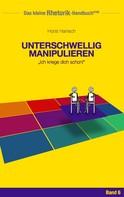 Horst Hanisch: Rhetorik-Handbuch 2100 - Unterschwellig manipulieren