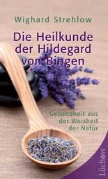 Die Heilkunde der Hildegard von Bingen - Gesundheit aus der Weisheit der Natur